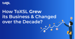 How ToXSL Grew its Business and Changed over the Decade?