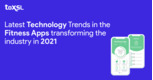 Latest Technology Trends in the Fitness Apps Transforming the Industry in 2021