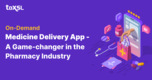 Why On-demand Medicine Delivery Apps Considered As The Game-changer In The Market?