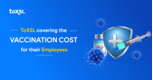 ToXSL Covering the Vaccination Cost for their Employees